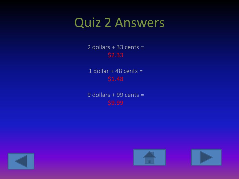 Quiz 2 Answers 2 dollars + 33 cents = $ dollar + 48 cents = $ dollars + 99 cents = $9.99