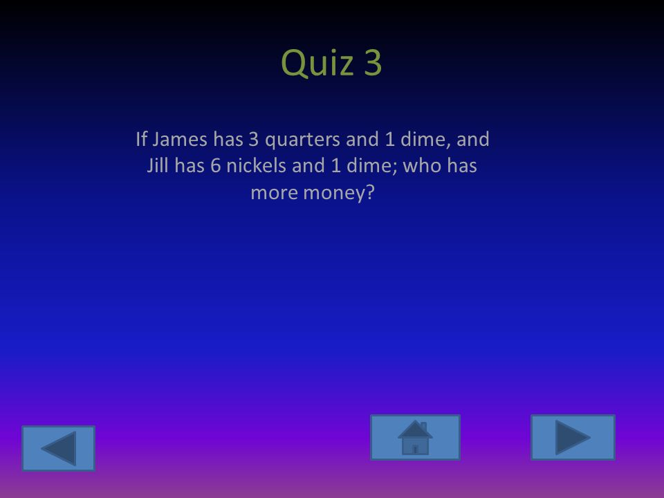 Quiz 3 If James has 3 quarters and 1 dime, and Jill has 6 nickels and 1 dime; who has more money