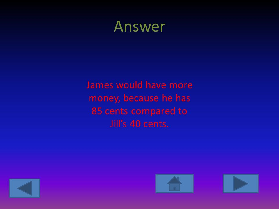 Answer James would have more money, because he has 85 cents compared to Jill's 40 cents.