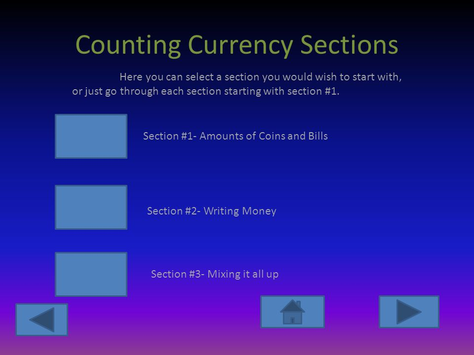 Counting Currency Sections Section #1- Amounts of Coins and Bills Section #2- Writing Money Section #3- Mixing it all up Here you can select a section you would wish to start with, or just go through each section starting with section #1.