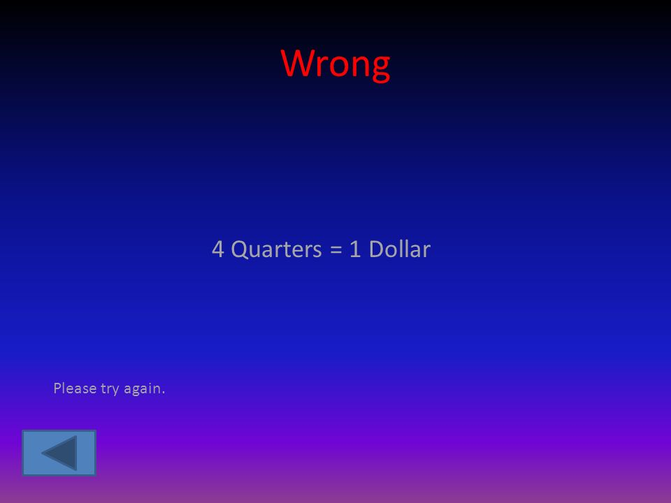 Wrong 4 Quarters = 1 Dollar Please try again.