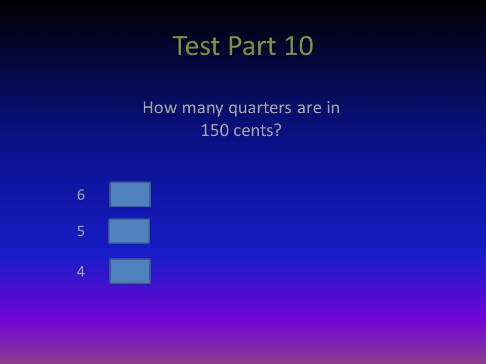 Test Part 10 How many quarters are in 150 cents 6 5 4