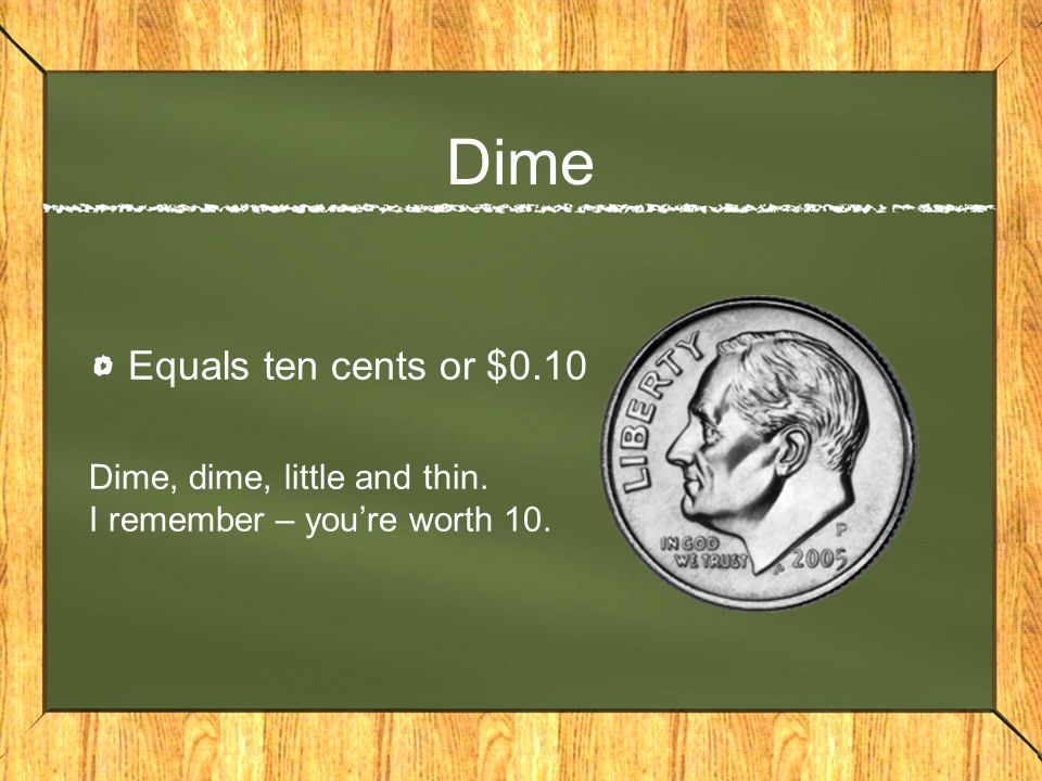 Dime Equals ten cents or $0.10 Dime, dime, little and thin. I remember – you're worth 10.
