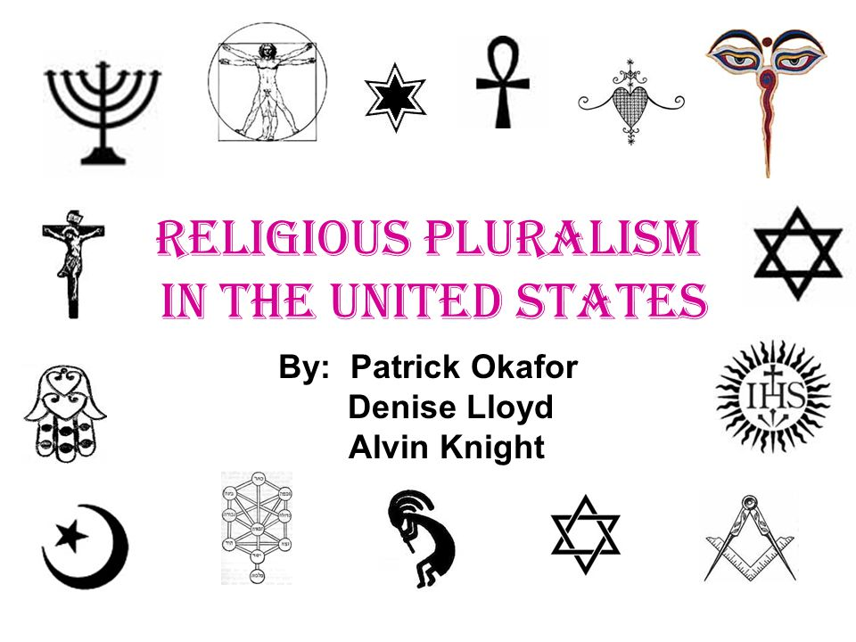 RELIGIOUS PLURALISM IN THE UNITED STATES By: Patrick Okafor Denise Lloyd Alvin Knight