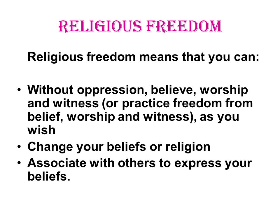 RELIGIOUS FREEDOM Religious freedom means that you can: Without oppression, believe, worship and witness (or practice freedom from belief, worship and witness), as you wish Change your beliefs or religion Associate with others to express your beliefs.