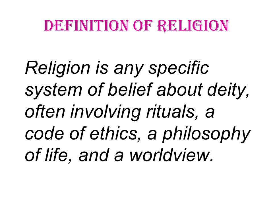 Religion is any specific system of belief about deity, often involving rituals, a code of ethics, a philosophy of life, and a worldview.
