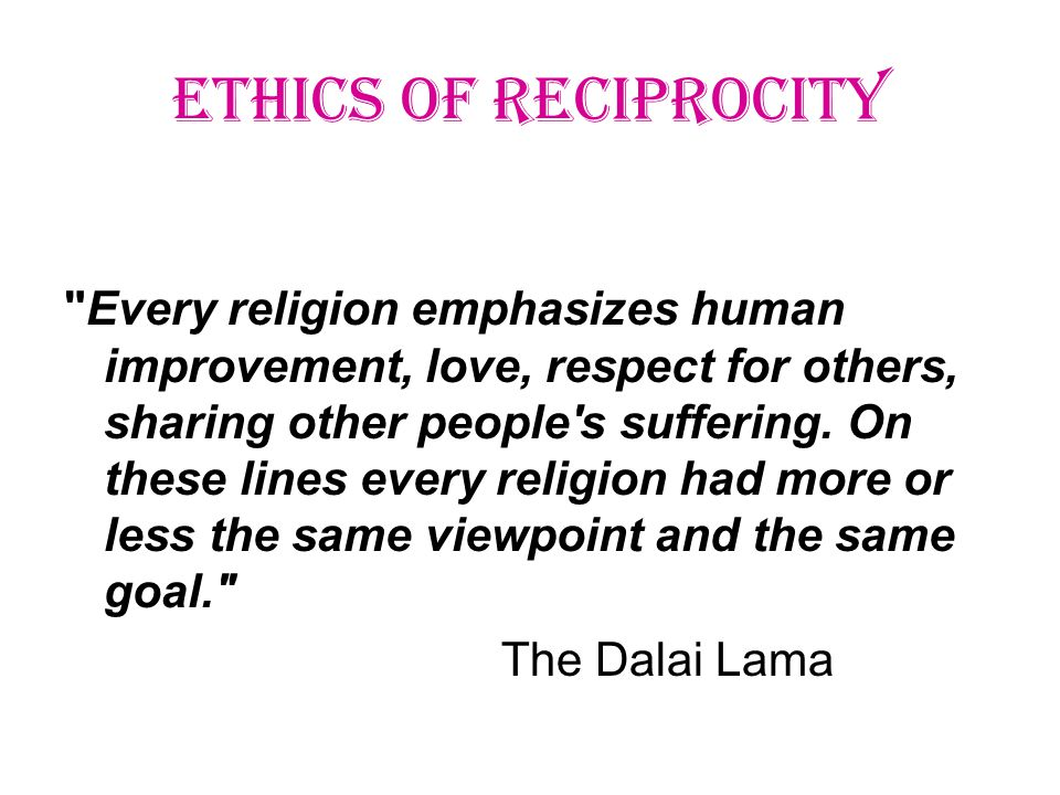 ETHICS OF RECIPROCITY Every religion emphasizes human improvement, love, respect for others, sharing other people s suffering.