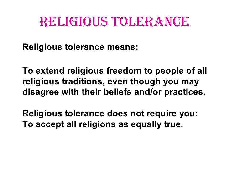 RELIGIOUS TOLERANCE Religious tolerance means: To extend religious freedom to people of all religious traditions, even though you may disagree with their beliefs and/or practices.