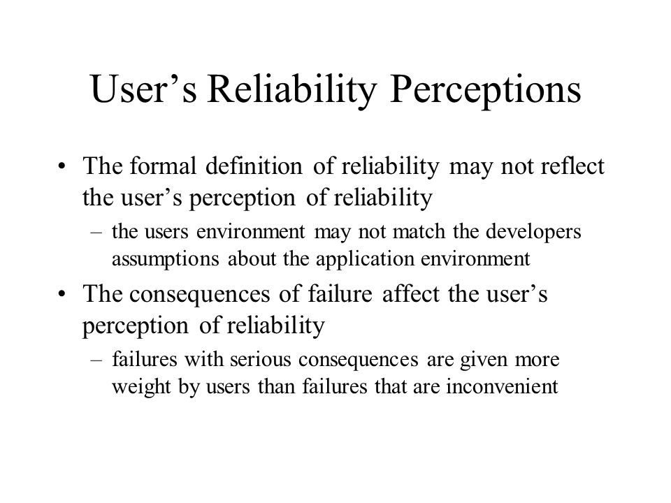 User's Reliability Perceptions The formal definition of reliability may not reflect the user's perception of reliability –the users environment may not match the developers assumptions about the application environment The consequences of failure affect the user's perception of reliability –failures with serious consequences are given more weight by users than failures that are inconvenient