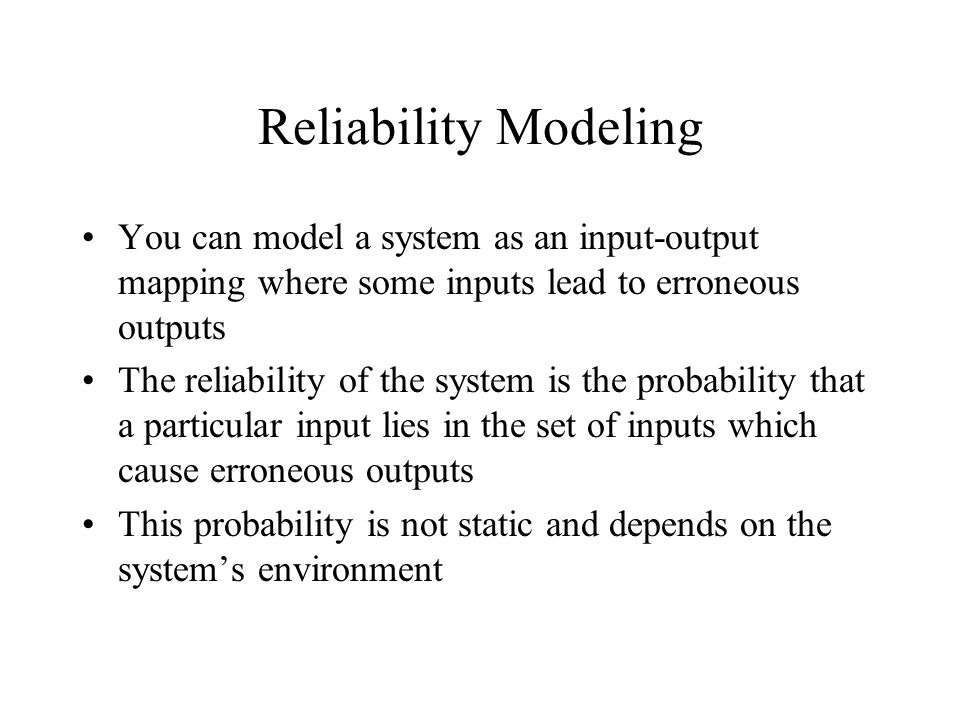 Reliability Modeling You can model a system as an input-output mapping where some inputs lead to erroneous outputs The reliability of the system is the probability that a particular input lies in the set of inputs which cause erroneous outputs This probability is not static and depends on the system's environment