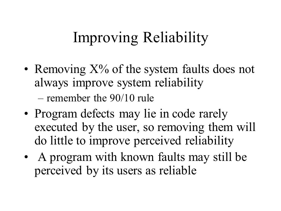 Improving Reliability Removing X% of the system faults does not always improve system reliability –remember the 90/10 rule Program defects may lie in code rarely executed by the user, so removing them will do little to improve perceived reliability A program with known faults may still be perceived by its users as reliable