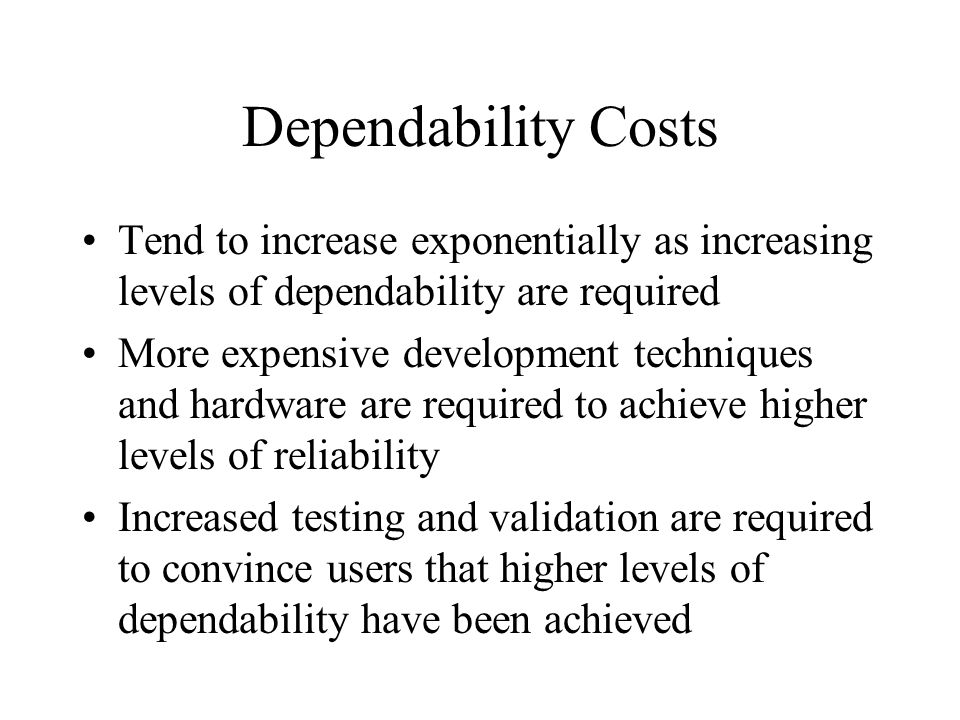 Dependability Costs Tend to increase exponentially as increasing levels of dependability are required More expensive development techniques and hardware are required to achieve higher levels of reliability Increased testing and validation are required to convince users that higher levels of dependability have been achieved