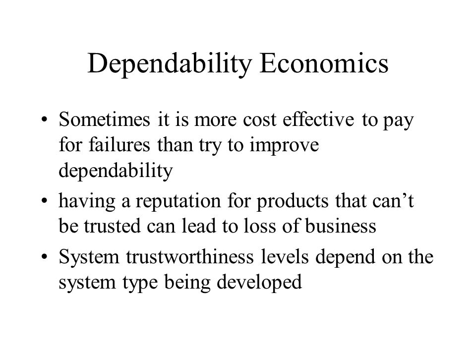 Dependability Economics Sometimes it is more cost effective to pay for failures than try to improve dependability having a reputation for products that can't be trusted can lead to loss of business System trustworthiness levels depend on the system type being developed