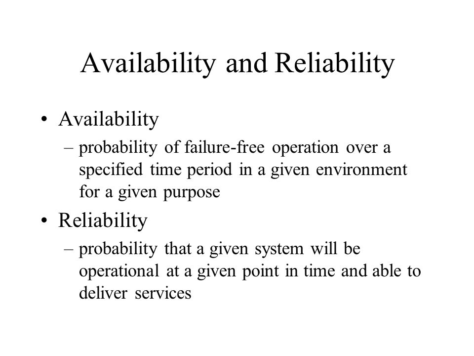 Availability and Reliability Availability –probability of failure-free operation over a specified time period in a given environment for a given purpose Reliability –probability that a given system will be operational at a given point in time and able to deliver services