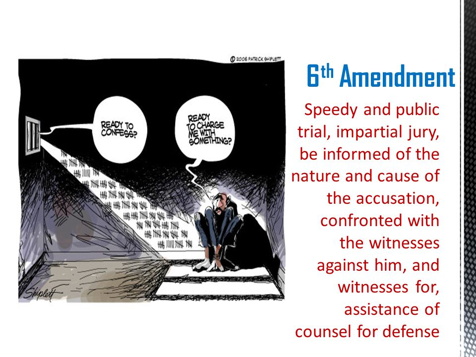 6 th Amendment Speedy and public trial, impartial jury, be informed of the nature and cause of the accusation, confronted with the witnesses against him, and witnesses for, assistance of counsel for defense