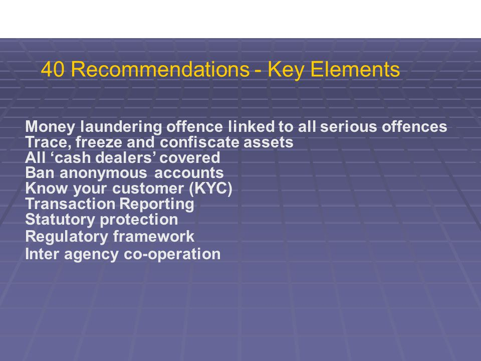 40 Recommendations - Key Elements Money laundering offence linked to all serious offences Trace, freeze and confiscate assets All 'cash dealers' covered Ban anonymous accounts Know your customer (KYC) Transaction Reporting Statutory protection Regulatory framework Inter agency co-operation