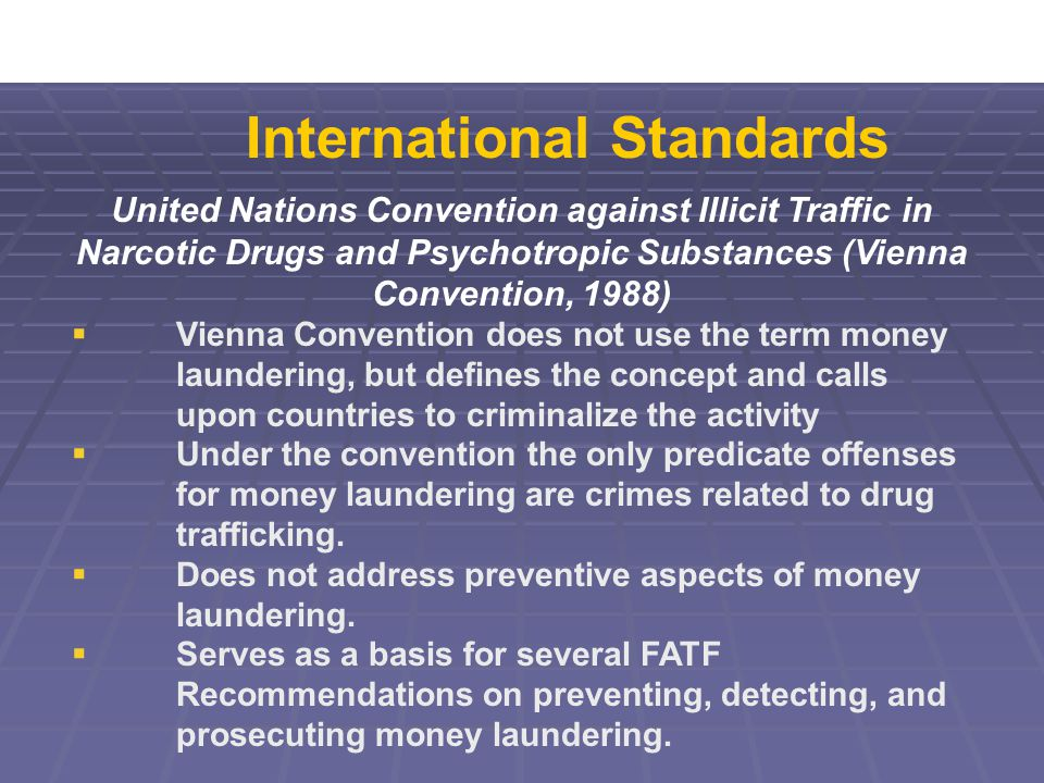 United Nations Convention against Illicit Traffic in Narcotic Drugs and Psychotropic Substances (Vienna Convention, 1988)  Vienna Convention does not use the term money laundering, but defines the concept and calls upon countries to criminalize the activity  Under the convention the only predicate offenses for money laundering are crimes related to drug trafficking.