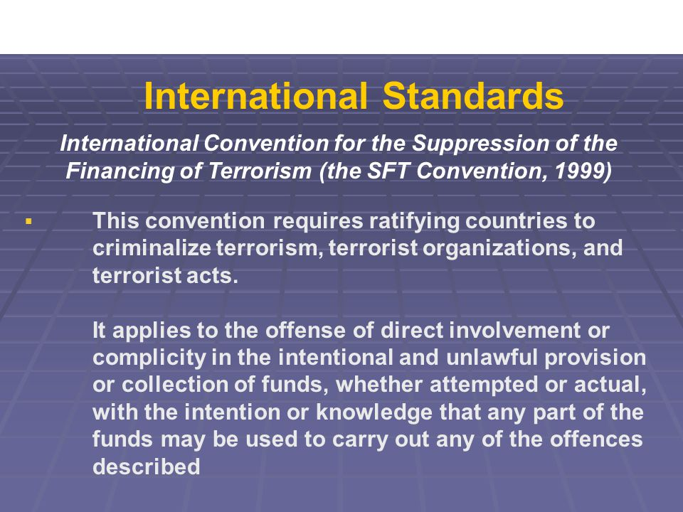 International Convention for the Suppression of the Financing of Terrorism (the SFT Convention, 1999)  This convention requires ratifying countries to criminalize terrorism, terrorist organizations, and terrorist acts.