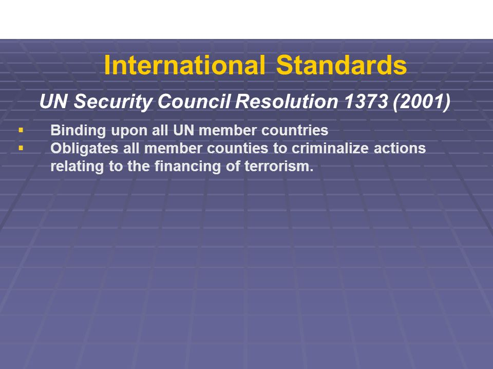 UN Security Council Resolution 1373 (2001)  Binding upon all UN member countries  Obligates all member counties to criminalize actions relating to the financing of terrorism.
