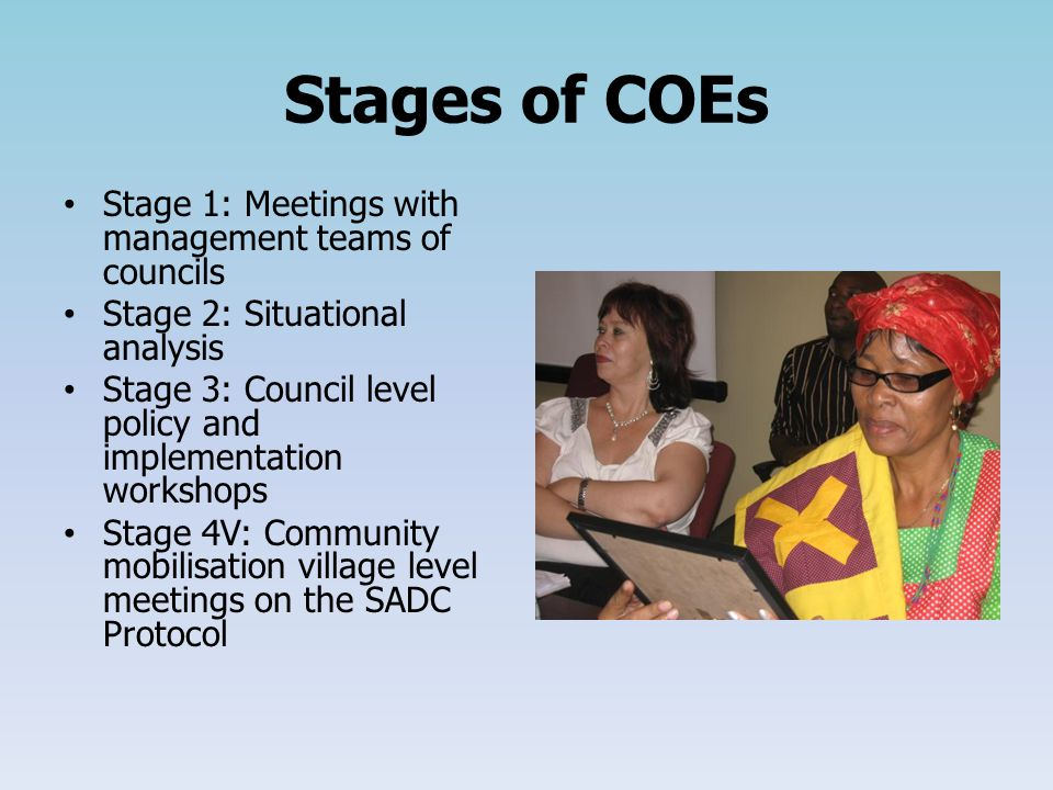 Stages of COEs Stage 1: Meetings with management teams of councils Stage 2: Situational analysis Stage 3: Council level policy and implementation workshops Stage 4V: Community mobilisation village level meetings on the SADC Protocol