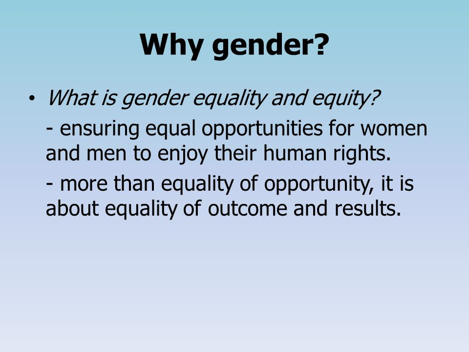 Why gender. What is gender equality and equity.