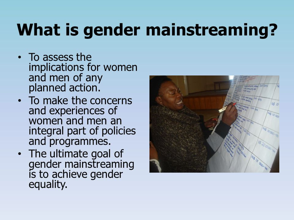 What is gender mainstreaming. To assess the implications for women and men of any planned action.