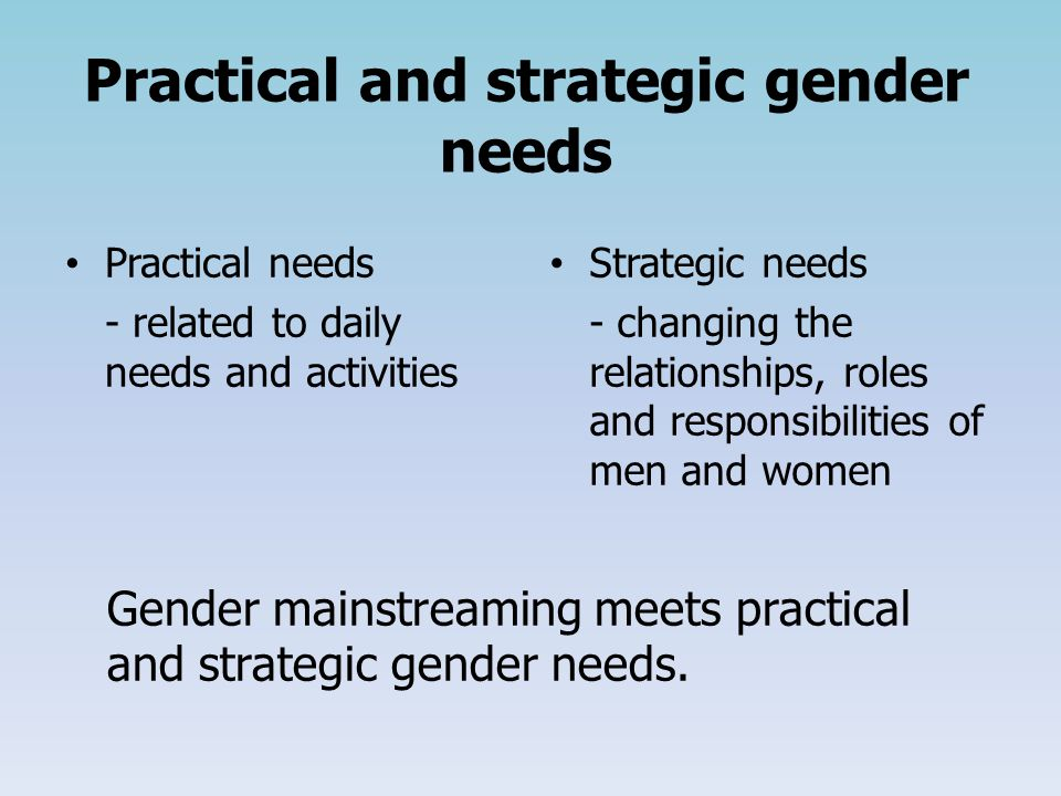 Practical and strategic gender needs Practical needs - related to daily needs and activities Strategic needs - changing the relationships, roles and responsibilities of men and women Gender mainstreaming meets practical and strategic gender needs.
