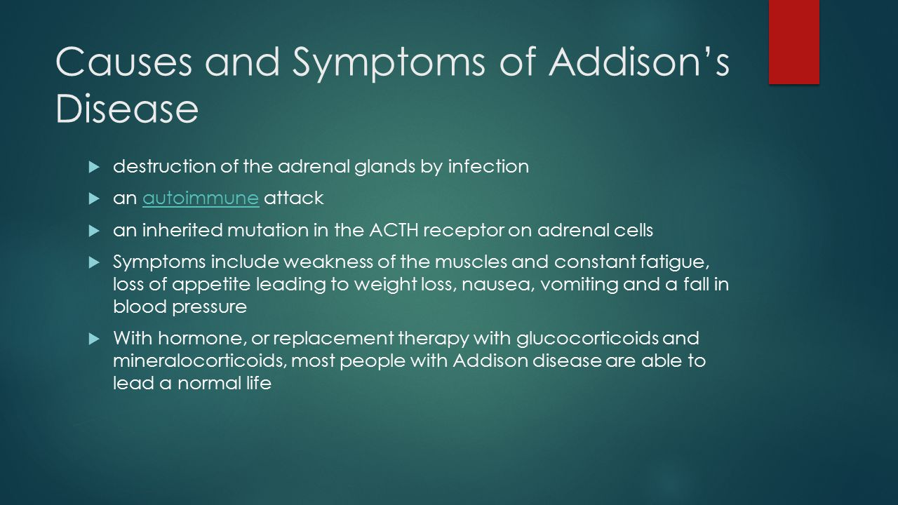 Causes and Symptoms of Addison's Disease  destruction of the adrenal glands by infection  an autoimmune attackautoimmune  an inherited mutation in the ACTH receptor on adrenal cells  Symptoms include weakness of the muscles and constant fatigue, loss of appetite leading to weight loss, nausea, vomiting and a fall in blood pressure  With hormone, or replacement therapy with glucocorticoids and mineralocorticoids, most people with Addison disease are able to lead a normal life
