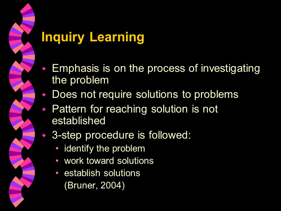 Inquiry Learning w Emphasis is on the process of investigating the problem w Does not require solutions to problems w Pattern for reaching solution is not established w 3-step procedure is followed: identify the problem work toward solutions establish solutions (Bruner, 2004)