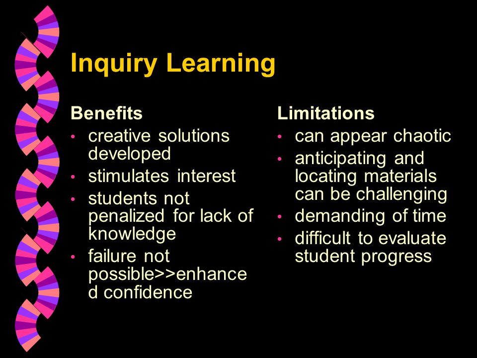 Inquiry Learning Benefits creative solutions developed stimulates interest students not penalized for lack of knowledge failure not possible>>enhance d confidence Limitations can appear chaotic anticipating and locating materials can be challenging demanding of time difficult to evaluate student progress