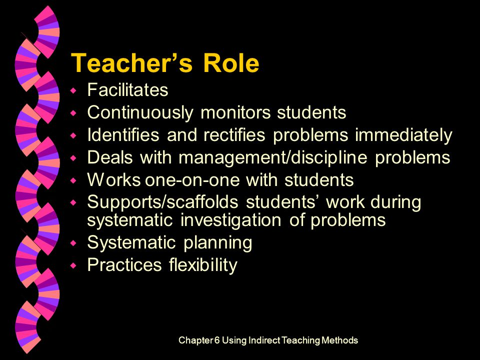 Teacher's Role w Facilitates w Continuously monitors students w Identifies and rectifies problems immediately w Deals with management/discipline problems w Works one-on-one with students w Supports/scaffolds students' work during systematic investigation of problems w Systematic planning w Practices flexibility Effective Instructional Strategies, Second EditionChapter 6 Using Indirect Teaching Methods