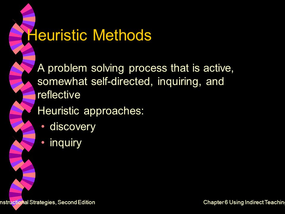 Heuristic Methods w A problem solving process that is active, somewhat self-directed, inquiring, and reflective w Heuristic approaches: discovery inquiry Effective Instructional Strategies, Second EditionChapter 6 Using Indirect Teaching Methods