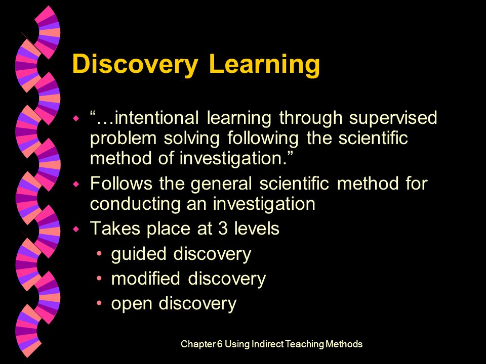 Discovery Learning w …intentional learning through supervised problem solving following the scientific method of investigation. w Follows the general scientific method for conducting an investigation w Takes place at 3 levels guided discovery modified discovery open discovery Effective Instructional Strategies, Second EditionChapter 6 Using Indirect Teaching Methods