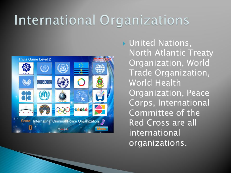  United Nations, North Atlantic Treaty Organization, World Trade Organization, World Health Organization, Peace Corps, International Committee of the Red Cross are all international organizations.