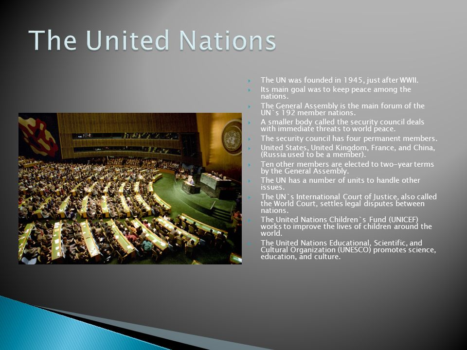 The UN was founded in 1945, just after WWII.  Its main goal was to keep peace among the nations.