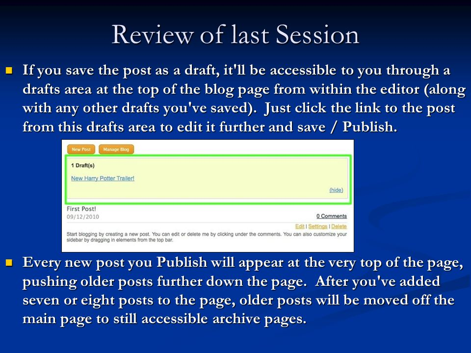 Review of last Session If you save the post as a draft, it ll be accessible to you through a drafts area at the top of the blog page from within the editor (along with any other drafts you ve saved).