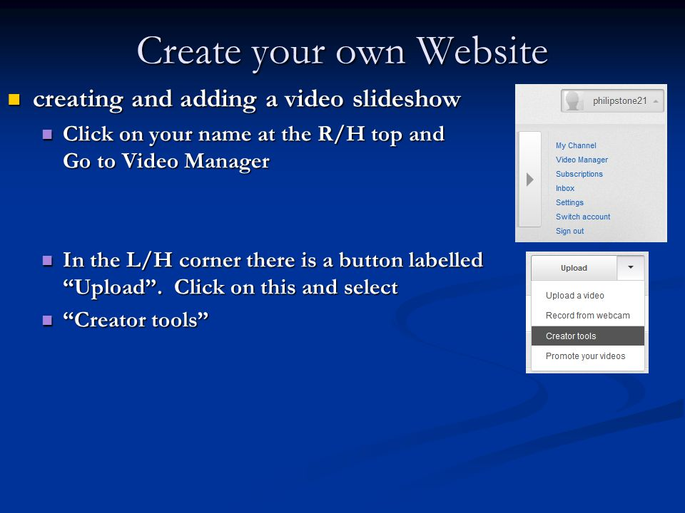 Create your own Website creating and adding a video slideshow creating and adding a video slideshow Click on your name at the R/H top and Go to Video Manager Click on your name at the R/H top and Go to Video Manager In the L/H corner there is a button labelled Upload .