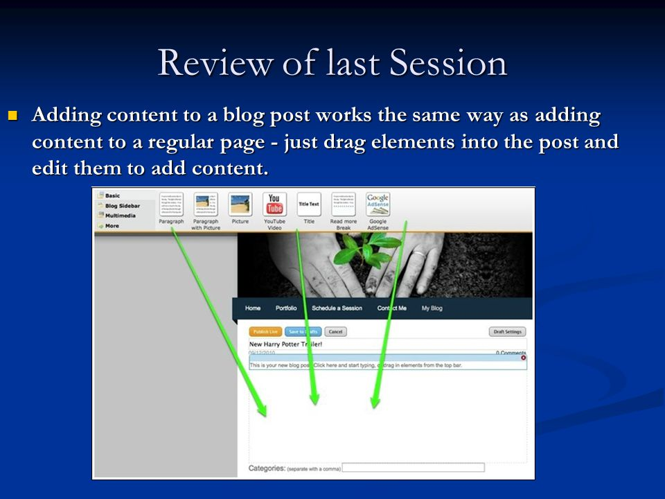 Review of last Session Adding content to a blog post works the same way as adding content to a regular page - just drag elements into the post and edit them to add content.