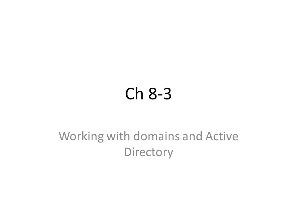 Ch 8-3 Working with domains and Active Directory