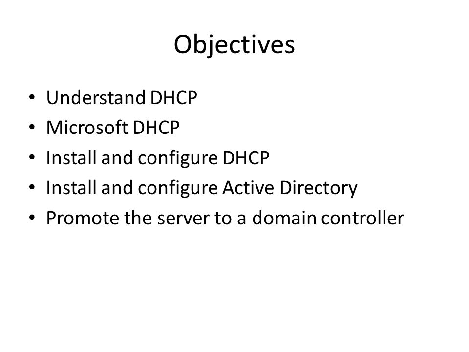 Objectives Understand DHCP Microsoft DHCP Install and configure DHCP Install and configure Active Directory Promote the server to a domain controller