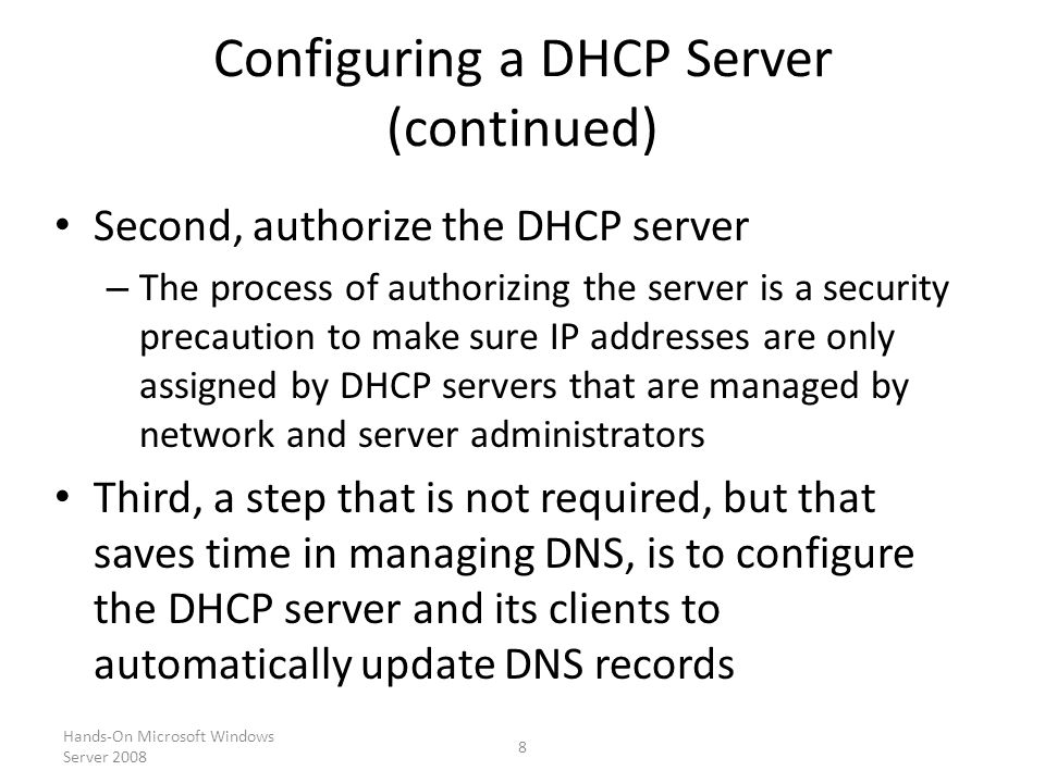 Hands-On Microsoft Windows Server Configuring a DHCP Server (continued) Second, authorize the DHCP server – The process of authorizing the server is a security precaution to make sure IP addresses are only assigned by DHCP servers that are managed by network and server administrators Third, a step that is not required, but that saves time in managing DNS, is to configure the DHCP server and its clients to automatically update DNS records