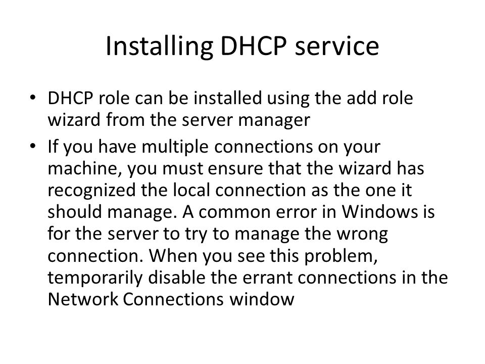Installing DHCP service DHCP role can be installed using the add role wizard from the server manager If you have multiple connections on your machine, you must ensure that the wizard has recognized the local connection as the one it should manage.