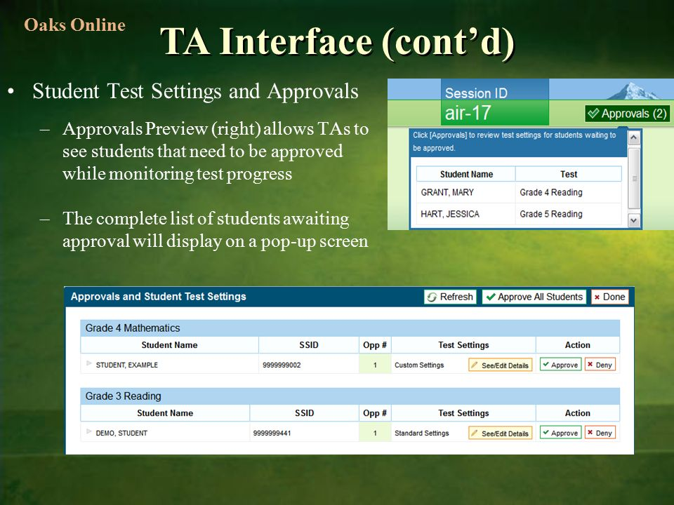 TA Interface (cont'd) Student Test Settings and Approvals –Approvals Preview (right) allows TAs to see students that need to be approved while monitoring test progress –The complete list of students awaiting approval will display on a pop-up screen Oaks Online