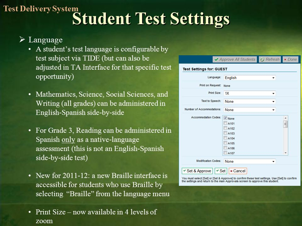 Student Test Settings  Language A student's test language is configurable by test subject via TIDE (but can also be adjusted in TA Interface for that specific test opportunity) Mathematics, Science, Social Sciences, and Writing (all grades) can be administered in English-Spanish side-by-side For Grade 3, Reading can be administered in Spanish only as a native-language assessment (this is not an English-Spanish side-by-side test) New for : a new Braille interface is accessible for students who use Braille by selecting Braille from the language menu Print Size – now available in 4 levels of zoom Test Delivery System