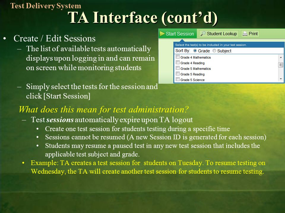 TA Interface (cont'd) Create / Edit Sessions –The list of available tests automatically displays upon logging in and can remain on screen while monitoring students –Simply select the tests for the session and click [Start Session] What does this mean for test administration.