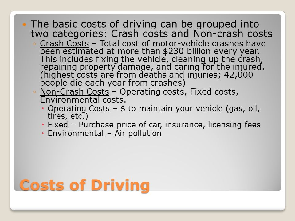 Costs of Driving The basic costs of driving can be grouped into two categories: Crash costs and Non-crash costs ◦Crash Costs – Total cost of motor-vehicle crashes have been estimated at more than $230 billion every year.