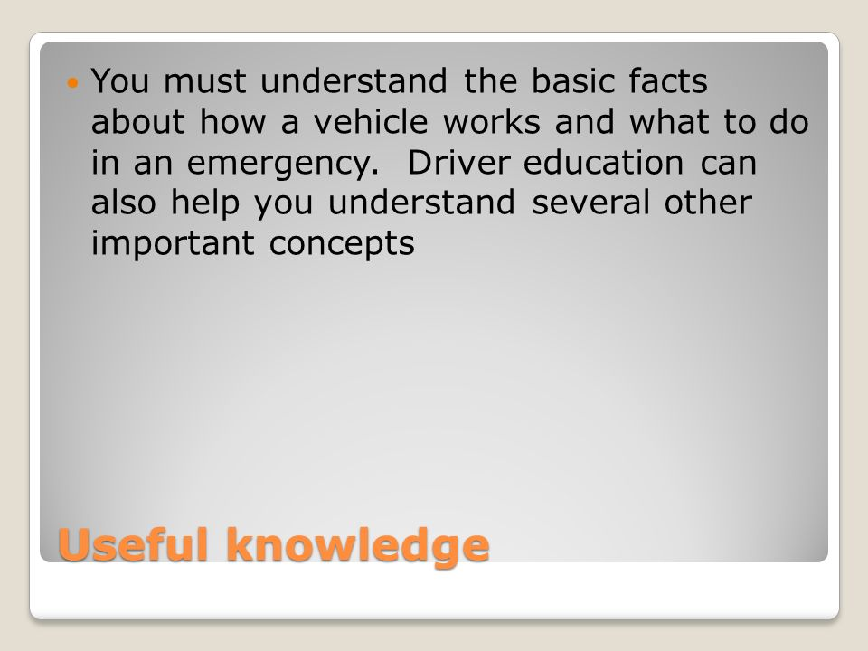 Useful knowledge You must understand the basic facts about how a vehicle works and what to do in an emergency.