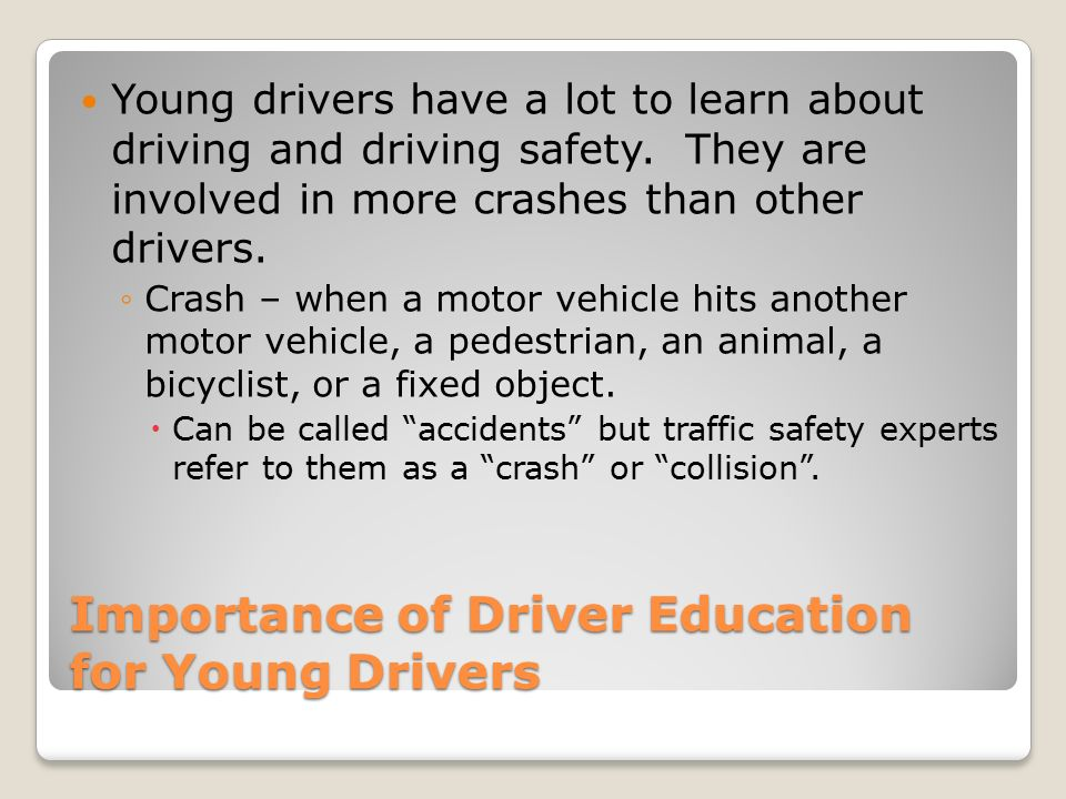 Importance of Driver Education for Young Drivers Young drivers have a lot to learn about driving and driving safety.