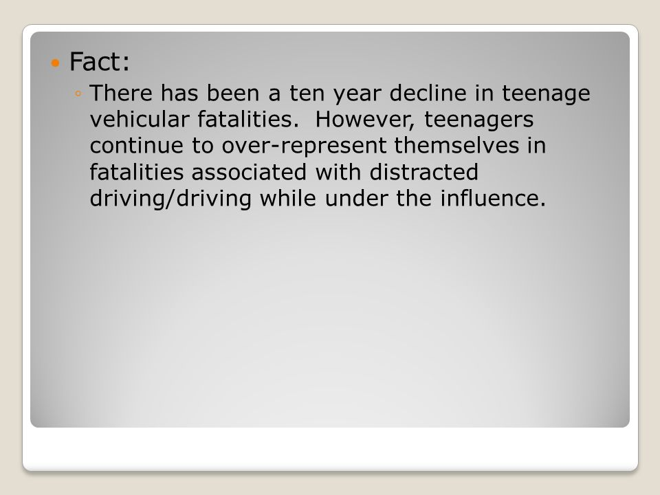 Fact: ◦There has been a ten year decline in teenage vehicular fatalities.