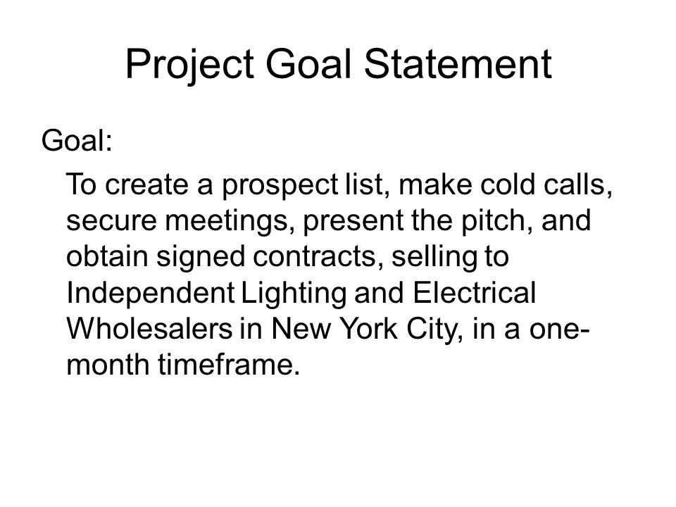 Project Goal Statement Goal: To create a prospect list, make cold calls, secure meetings, present the pitch, and obtain signed contracts, selling to Independent Lighting and Electrical Wholesalers in New York City, in a one- month timeframe.